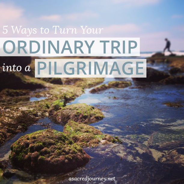 5 Ways to Turn Your Ordinary Trip into a Pilgrimage