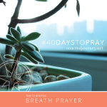 #40DAYSTOPRAY: How to Practice Breath Prayer