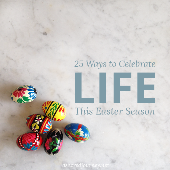 25 Ways to Celebrate Life This Easter Season