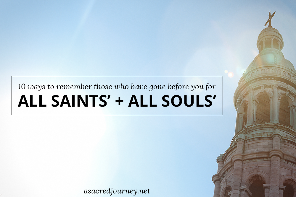 10 Ways to Remember Those Who Have Gone Before You for All Saints' and All Souls'