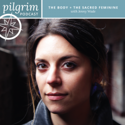Pilgrim Podcast 03: The Body + The Sacred Feminine with Jenny Wade