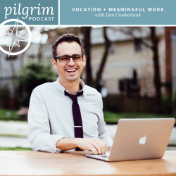 Pilgrim Podcast 07: Vocation + Meaningful Work with Dan Cumberland